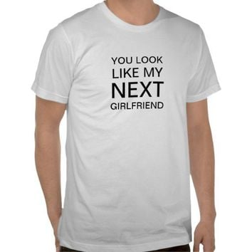 You Look Like My Next Girlfriend from Zazzle.com