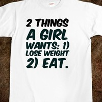 2 THINGS A GIRL WANTS: 1) LOSE WEIGHT 2) EAT. WHITE GIRL PROBS T-SHIRT.