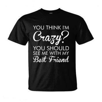 You Think I Am Crazy You Should See Me With My Best Friend - Ultra-Cotton T-Shirt