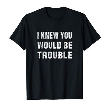 Funny Sarcasm T-shirt I Knew You Would Be Trouble Sarcastic