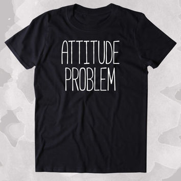 Attitude Problem Shirt Funny Sarcastic Person Sass Attitude Clothing Tumblr T-shirt
