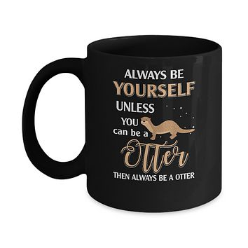 Always Be Yourself Unless You Can Be A Otter Mug
