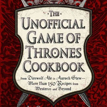 The Unofficial Game of Thrones Cookbook: From Direwolf Ale to Auroch Stewy-More Than 150 Recipes from Westeros and Beyond