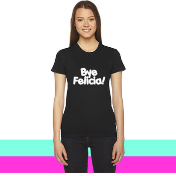 Bye Felicia (2) women T-shirt