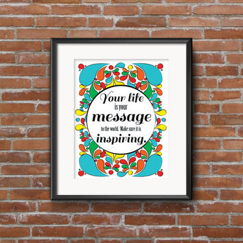 Your life is your message to the world. Make sure it is inspiring - Inspirational Quote Poster- 8x10 Digital Download