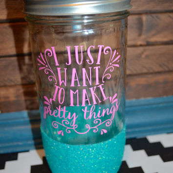 I Just Want to Make Pretty Things | Glitter Dipped Mason Jar | Mason Tumbler | Custom Mason Jar | Custom Cup | Custom Drink Tumbler