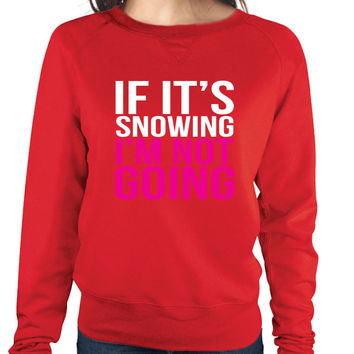 If its snowing Im not Going Women's long sleeve Pullover