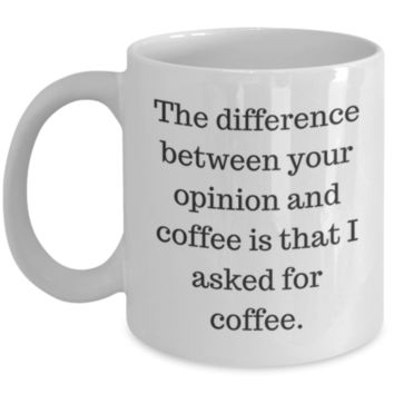 Sarcastic Coffee Mug: The Difference Between Your Opinion And Coffee Is That I Asked For Coffee - Funny Coffee Mug - Birthday Gift - Christmas Gift - Perfect Gift for Friend, Coworker, Sister, Best Friend, Roommate