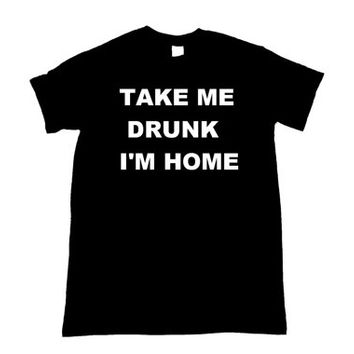 Take me drunk i'm home Shirt (More colors and sizes available)