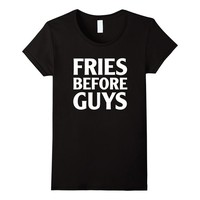 Fries Before Guys T-Shirt - Funny T-shirt