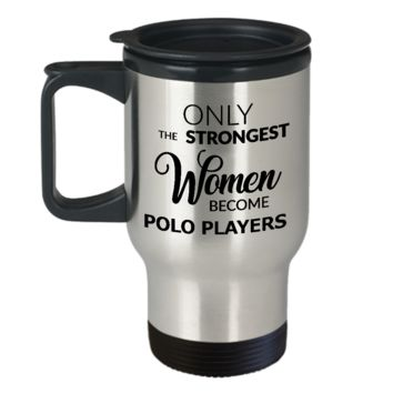 Polo Coffee Mug Gift for Polo Players - Only the Strongest Women Become Polo Players Stainless Steel Insulated Travel Mug with Lid Coffee Cup