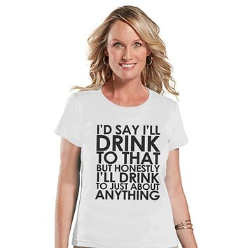 Drinking Shirts - Funny Drinking Shirt - I'll Drink To Anything - Womens White T-shirt - Humorous Gift for Her - Drinking Gift for Friend