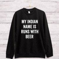 My Indian Name Is Runs With Beer sweatshirt graphic funny cool shirt women sweater jumper sweatshirt long sleeve shirt women tshirt men tees
