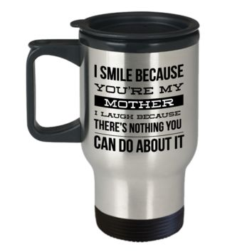 Travel Mug Gifts for Mom - I Smile Because You're My Mother I Laugh Because There's Nothing You Can Do About It Stainless Steel Insulated Travel Coffee Cup with Lid
