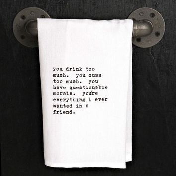 You drink too much. Cuss too much... You're everything I ever wanted in a friend - Flour Sack Quote Dish Kitchen Towel