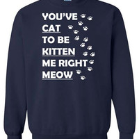 Cat Kitten Meow Funny Geek Mens Womens Ladies You've Cat To Be Kitten Me Right Now Funny Sweatshirt x Crewneck x Jumper x Sweater