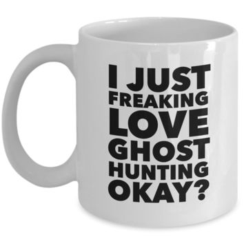 Ghost Hunter Gifts I Just Freaking Love Ghost Hunting Okay Funny Mug Ceramic Coffee Cup