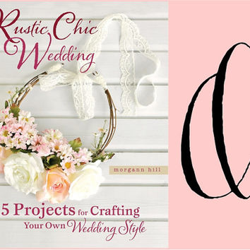 Rustic Chic Wedding Book By Morgann Hill 55 Projects For Crafting Your Own DIY Wedding SIGNED copy FREE shipping