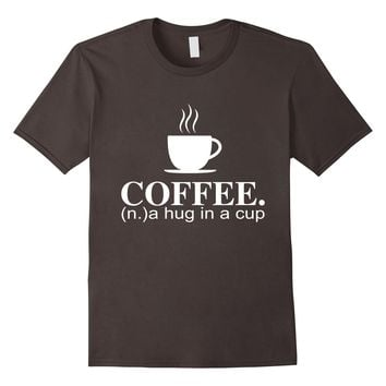 Coffee Dictionary Definition A Hug in a Cup Noun Lover Tee