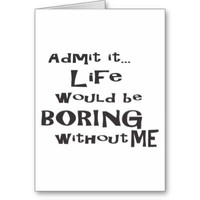 Admit it... Life would be BORING without me.