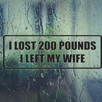 I lost 200 pounds I left my wife Die Cut Vinyl Decal (Permanent Sticker)