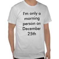 Diamond Images: I'm Only a Morning Person on December 25th T-Shirt: Zazzle.com Store