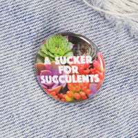 A Sucker For Succulents 1.25 Inch Pin Back Button Badge