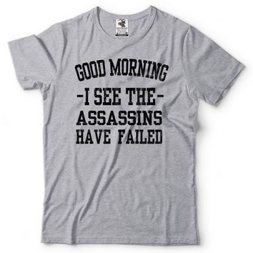 Good Morning I See The Assassins Have Failed Funny Morning T-Shirts
