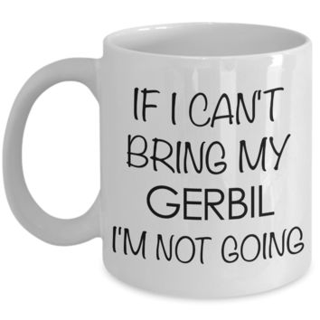 Gerbil Gifts - Gerbil Coffee Mug - If I Can't Bring My Gerbil I'm Not Going Funny Ceramic Coffee Cup