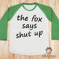 S, M, L -- The Fox Says Shut Up T-Shirt Funny T-Shirt Text T-Shirt Fox T-Shirt Women T-Shirt Unisex T-Shirt Raglan Green Sleeve Baseball Tee