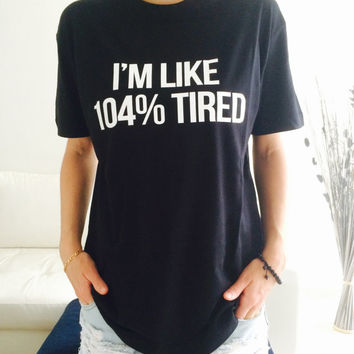 I'm like 104% tired Tshirt black Fashion funny slogan womens girls sassy cute top