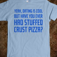 YEAH, DATING IS COOL. BUT HAVE YOU EVER HAD STUFFED CRUST PIZZA T-SHIRT (BLU 312141)