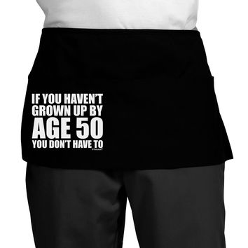 If You Haven't Grown Up By Age 50 Dark Adult Mini Waist Apron by TooLoud