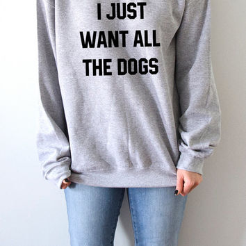 I just want all the dogs  Sweatshirt Unisex for women fashion teen girls womens gifts ladies sarcastic saying humor love animal bed jumper
