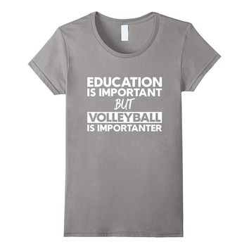 Education Is Important But Volleyball Is Importanter T-Shirt