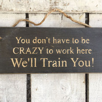 Office Sign. You Don't Have To Be Crazy To Work Here. Work Colleague Gift. Funny Sign.