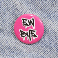 Ew Bye 1.25 Inch Pin Back Button Badge