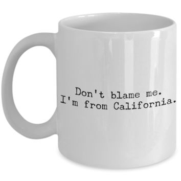 California Mug - Democrat Mug - Don't Blame Me I'm From California Coffee Cup - Cali Pride