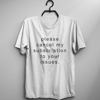 Please cancel my subscription to your issues graphic tee women sarcasm shirt instagram tumblr shirts funny t shirts saying men tshirts