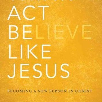 Think, Act, Be Like Jesus: Becoming a New Person in Christ: Think, Act, Be Like Jesus