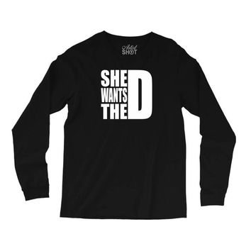She Wants The D Long Sleeve Shirts