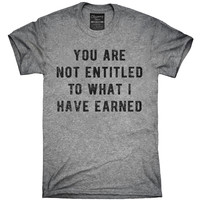 You Are Not Entitled To What I Have Earned T-Shirt, Hoodie, Tank Top