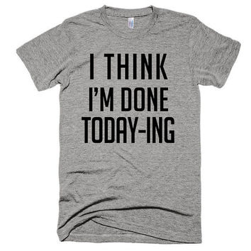 I think I'm done Today-ing, soft t-shirt, unisex, gift, American Apparel, funny, music, bitch, festival, gym, beach, todaying, mom boss