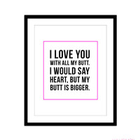 I LOVE YOU WITH ALL MY BUTT ART PRINT