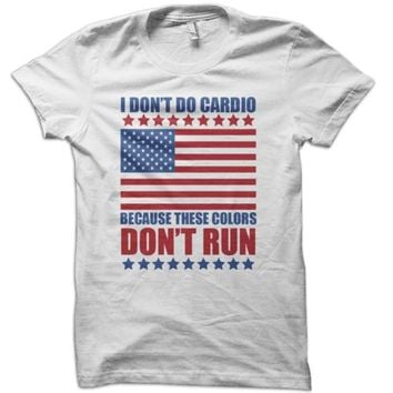 I Don't Do Cardio Because These Colors Don't Run T-Shirt - usa america 4th july