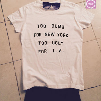 Too dumb for new york too ugly for LA  t-shirts for women tshirts shirts gifts womens tops girls tumblr funny teenagers fashion teens