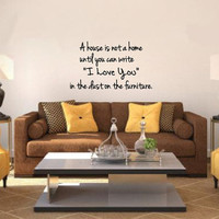 Wall Decal A House Is Not a Home Until you Can Write I Love You In the Dust Vinyl Wall Decal 22216