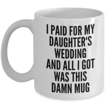 Father Of The Bride Gifts I Paid for My Daughter's Wedding and All I Got Was This Damn Mug Ceramic Coffee Cup Funny Father In Law Gifts