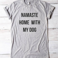 Namaste home with my dog tee shirt cool graphic tshirt teen shirt dog gifts women tee shirt men tshirt gift friend funny gift birthday ideas