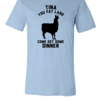 Tina You Fat Lard Come Get Some Dinner - Unisex T-shirt